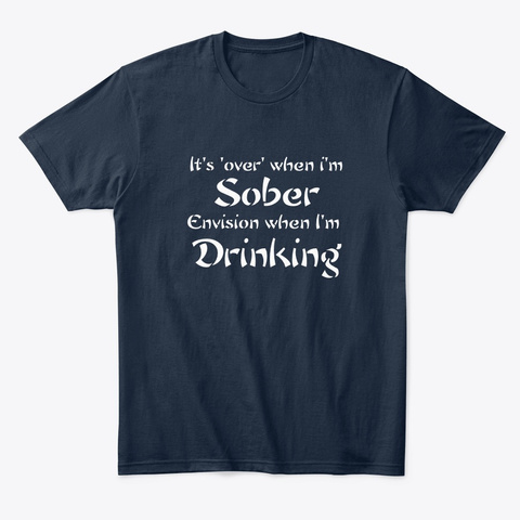 Over When Sober/Envision When Drinking   New Navy T-Shirt Front