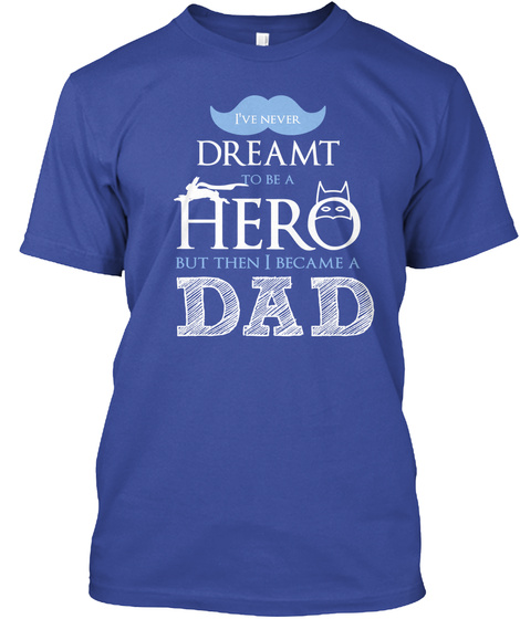 I've Never Dreamt To Be A Hero But Then I Became A Dad Deep Royal T-Shirt Front