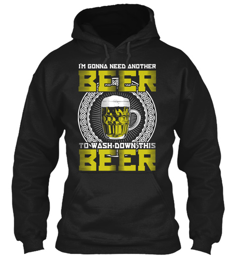 I'm Gonna Need Another Beer To Wash Down This Beer Black T-Shirt Front
