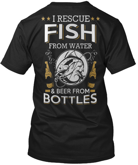 I Rescue Fish From Water & Beer From Bottles Black T-Shirt Back