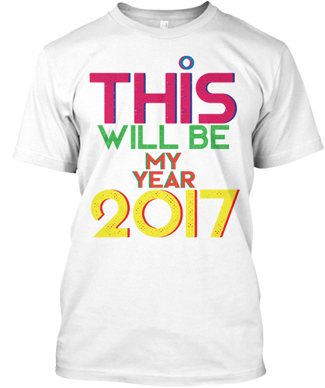 This Will Be My Year 2017 T Shirt White T-Shirt Front