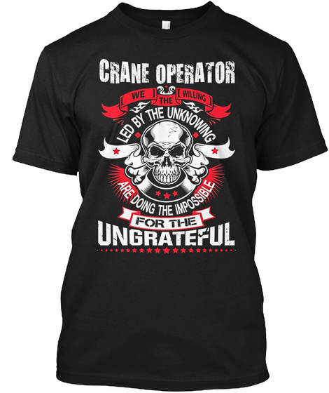 Crane Operator We The Willing Led By The Unknowing Are Doing The Impossible For The Ungrateful Black T-Shirt Front