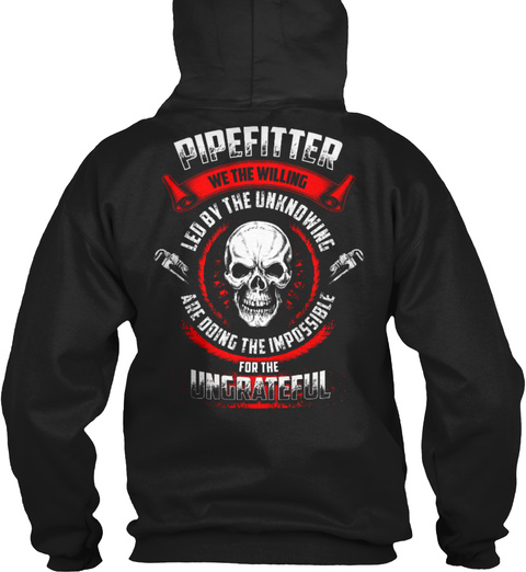 Pipefitter We The Willing Led By The Unknowing Are Doing The Impossible For The Ungrateful Black T-Shirt Back