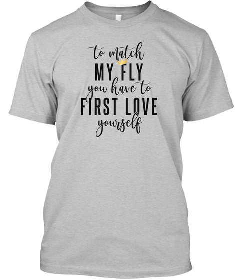 To Match My Fly You Have To First Love Yourself Light Heather Grey  T-Shirt Front
