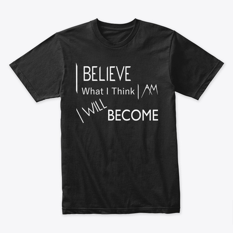 I Believe What I Think I Am Black T-Shirt Front