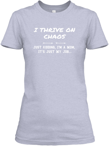 I Thrive On Chaos Just Kidding, I'm A Mom,  It's Just My Job... Heather Gray  Women's T-Shirt Front