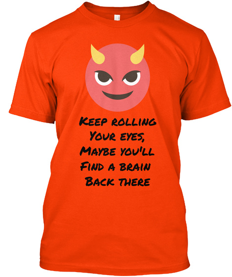 Keep Rolling Your Eyes, Maybe You'll Find A Brain  Back There Orange T-Shirt Front