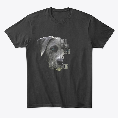 All You Need Is A Dog Black T-Shirt Front