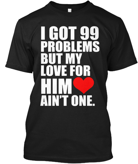 I Got 99 Problems But My Love For Him Love Ain't One Black T-Shirt Front