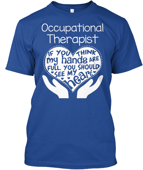 Occupational Therapist If You Think My Hands Are Full You Should See My Heart Deep Royal T-Shirt Front