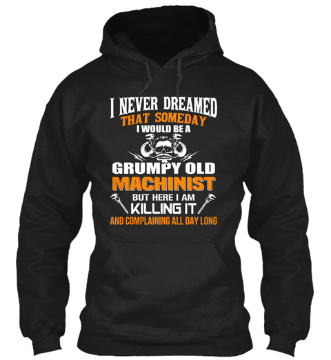 I Never Dreamed That Someday I Would Be A Grumpy Old Machinist But Here I Am Killing It And Complaining All Day Long Black Sweatshirt Front
