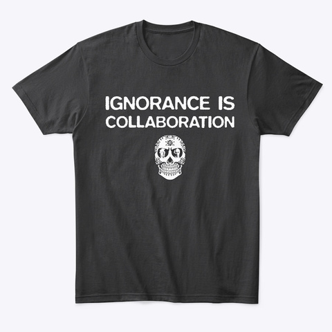 Ignorance Is Collaboration Black T-Shirt Front