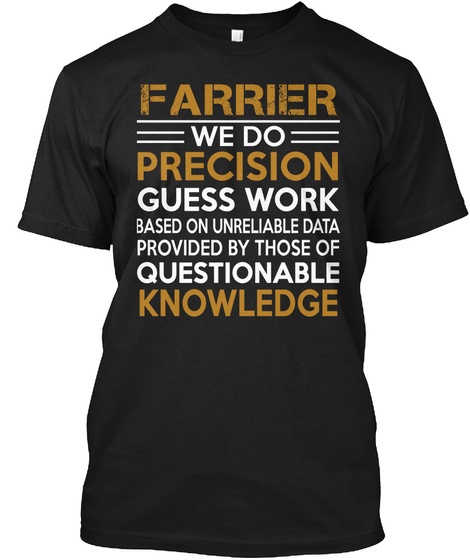 Farrier We Do Precision Guess Work Based On Unreliable Data Provided By Those Of Questionable Knowledge Black T-Shirt Front