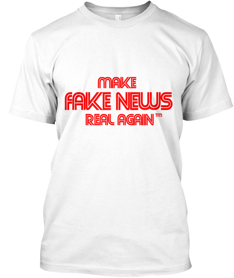 Help Make Fake News Real Again!  White T-Shirt Front