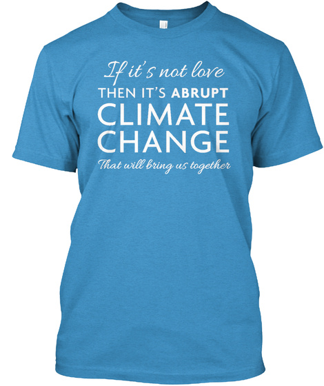 If It's Not Love Then It's Abrupt Climate Change That Will Bring Us Together Heathered Bright Turquoise  T-Shirt Front