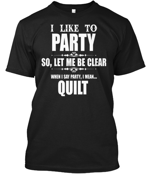 I Like To Party So,Let Me Be Clear When I Say Party ,I Mean...Quilt Black T-Shirt Front