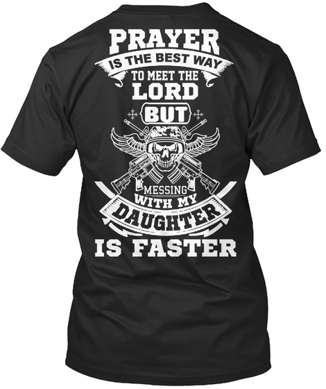 Prayer Is The Best Way To Meet The Lord But Messing With My Daughter Is Faster Black T-Shirt Back