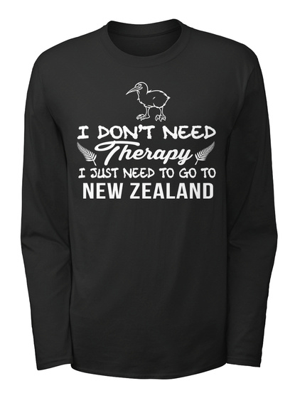 I Don't Need Therapy I Just Need To Go To New Zeland Black T-Shirt Front