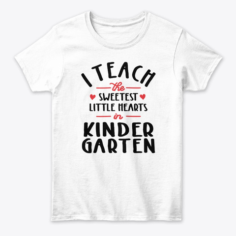 I Teach The Sweetest Little Hearts  White T-Shirt Front