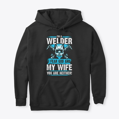 I'm A Welder I Fear God And My Wife Black T-Shirt Front