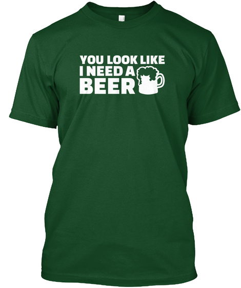 You Look Like I Need A Beer Deep Forest T-Shirt Front