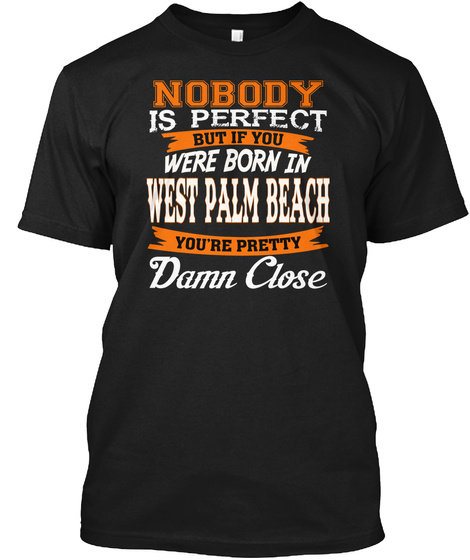 Nobody Is Perfect But Born In West Palm Beach Fl Damn Close Black T-Shirt Front