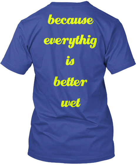 Because Everythig Is Better Wet Deep Royal Kaos Back