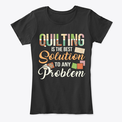 Funny Quilting Lover Gift, Best Solution Black T-Shirt Front