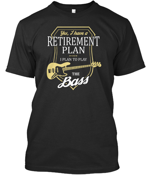 Yes, I Have A Retirement Plan I Plan To Play The Bass  Black T-Shirt Front