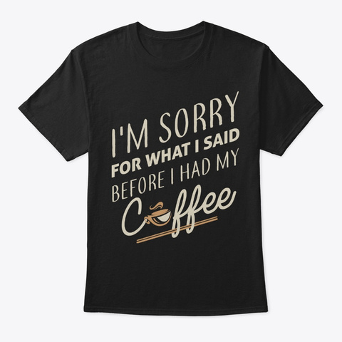 Coffee Lover Gift Sorry For What I Said Black T-Shirt Front