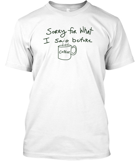 Sorry For What I Said Before Coffee White T-Shirt Front