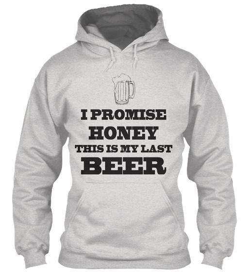 I Promise Honey This Is My Last Beer  Sweatshirt Front