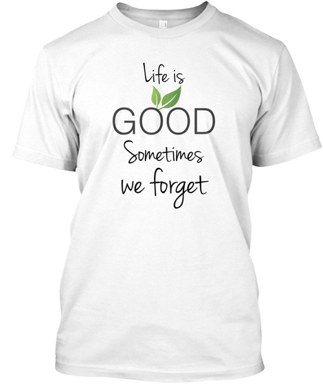 Life Is  Sometimes   We Forget White T-Shirt Front
