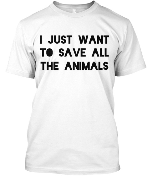I Just Want To Save All The Animals White T-Shirt Front