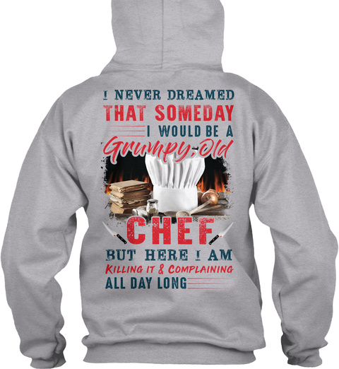 I Never Dreamed That Someday I Would Be A Grumpy Old Chef But Here I Am Killing It & Complaining All Day Long Sport Grey T-Shirt Back