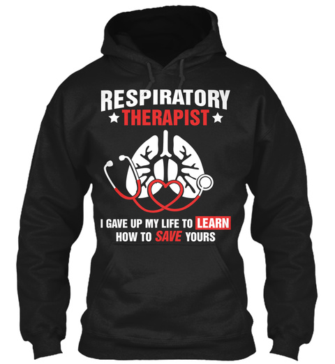 Respiratory Therapist I Gave Up My Life To Learn How To Save Yours  Black T-Shirt Front