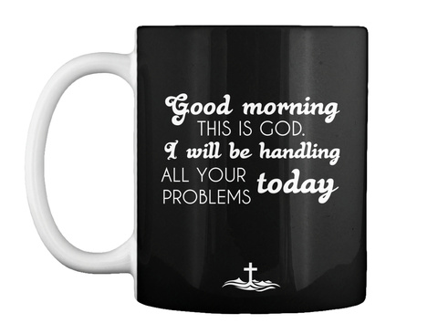 Good Morning This Is God I Will Be Handling All Your Problems Today Black T-Shirt Front