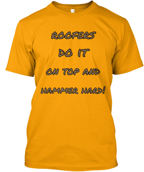 Roofers  Do It  On Top And Hammer Hard! Gold T-Shirt Front