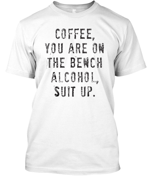 Coffee You Are On The Bench Alcohol Suit White T-Shirt Front