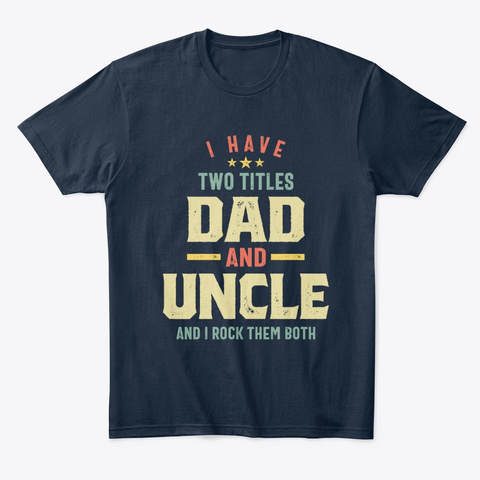 I Have Two Titles Dad And Uncle Gift New Navy T-Shirt Front
