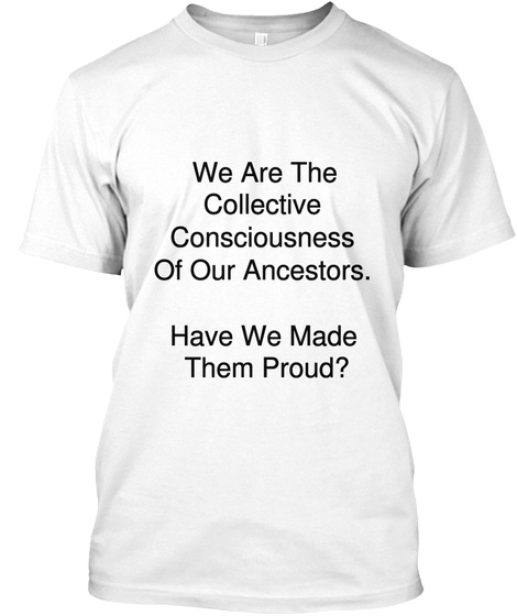 We Are The  Collective  Consciousness  Of Our Ancestors.   Have We Made  Them  Proud?   White T-Shirt Front