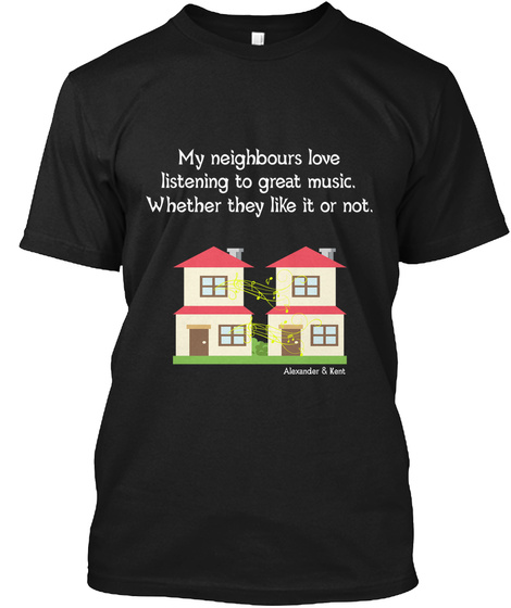 My Neighbours Love Listening To Great Music. Whether They Like It Or Not. Alexander & Kent Black T-Shirt Front
