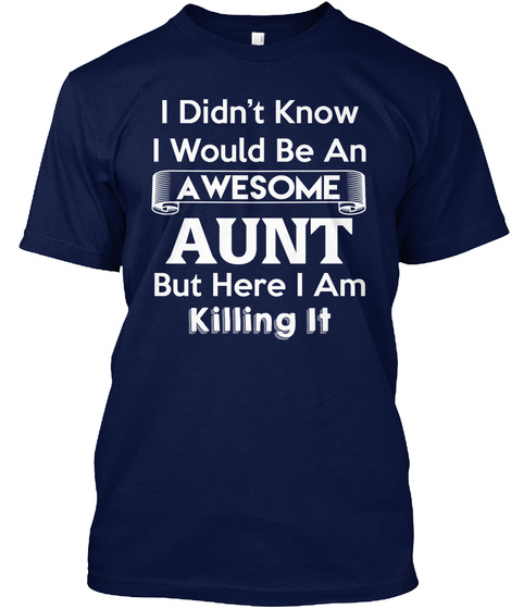 I Didn't Know I Would Be An Awesome Aunt But Here I Am Killing It Navy T-Shirt Front