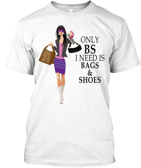 Only Bs I Need Is Bags And Shoes White T-Shirt Front