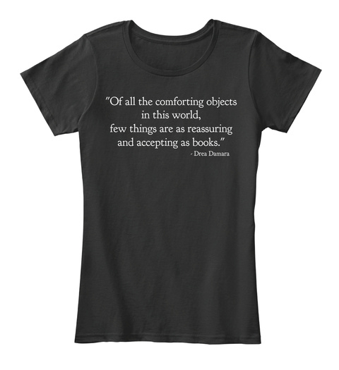 """Of All The Comforting Objects In This World, Few Things Are As Reassuring And Accepting As Books.""   Drea Damara Black T-Shirt Front"