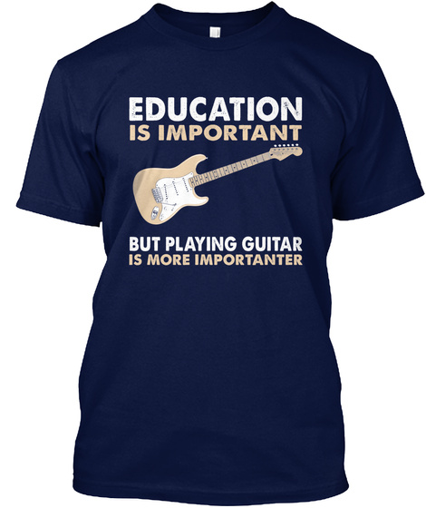 Education Is Important But Playing Guitar Is More Importanter Navy T-Shirt Front