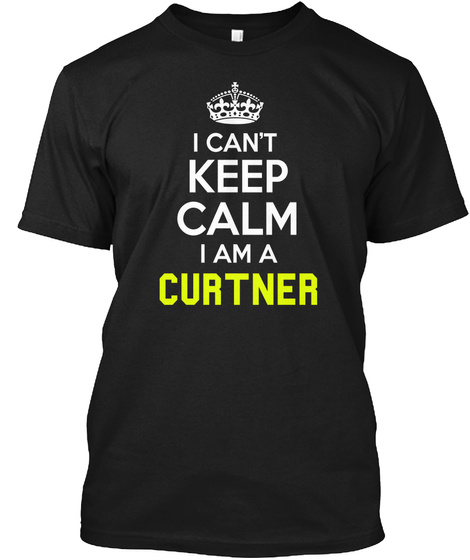 I Can't Keep Calm I Am A Curtner Black T-Shirt Front