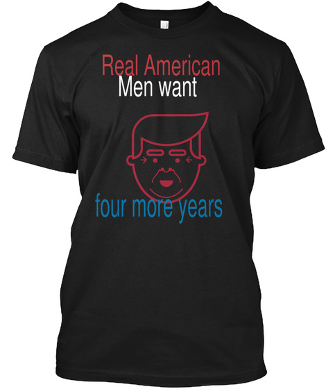 Real American Men Want Four More Years Black T-Shirt Front