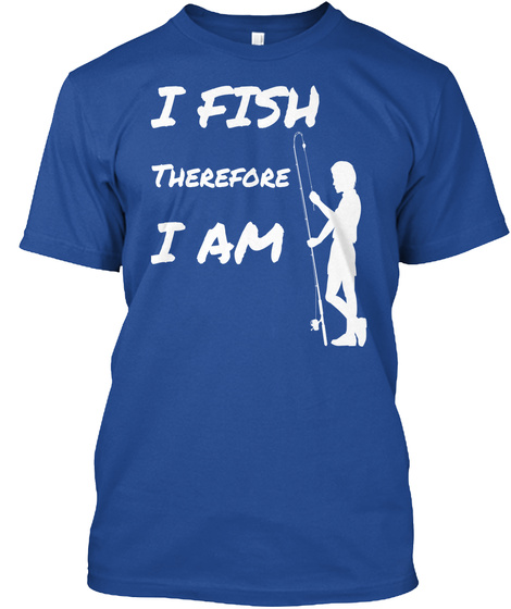 I Fish Therefore I Am Deep Royal T-Shirt Front