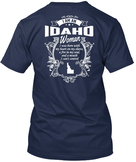 I Am An Idaho Woman I Was Born With My Heart On My Sleeve , A Fire In My Soul ,And A Mouth I Can't Control  Navy T-Shirt Back